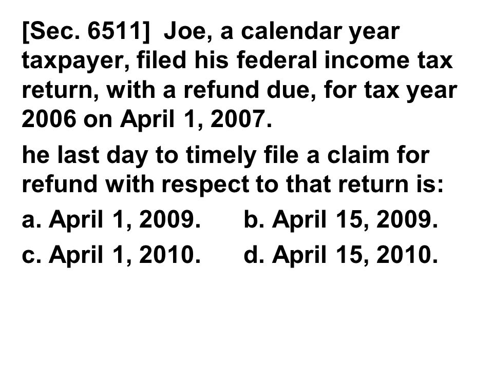 [Sec. 6511] Joe, a calendar year taxpayer, filed his federal income tax return, with a refund due, for tax year 2006 on April 1, 2007.